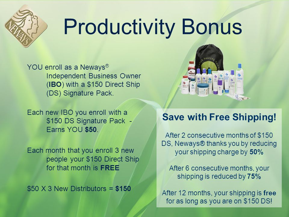 Productivity Bonus YOU enroll as a Neways® Independent Business Owner (IBO) with a $150 Direct Ship (DS) Signature Pack.