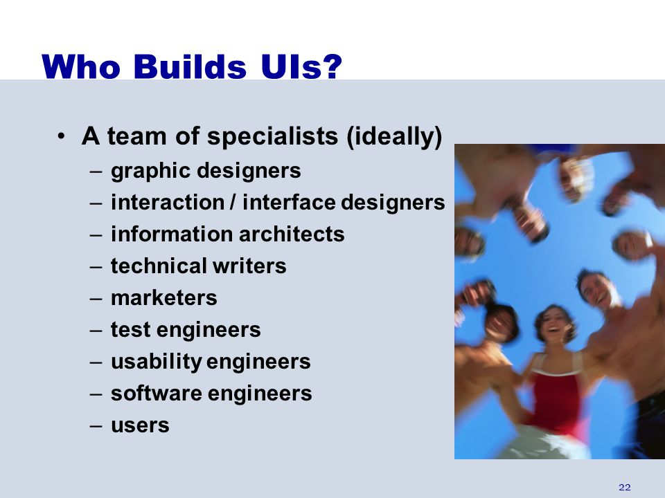 Who Builds UIs A team of specialists (ideally) graphic designers