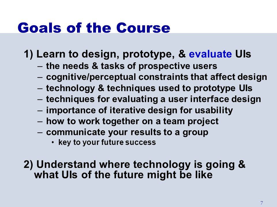 Goals of the Course 1) Learn to design, prototype, & evaluate UIs