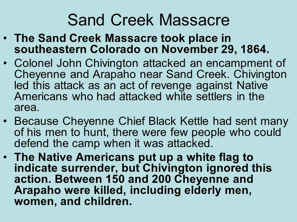 Sand Creek Massacre The Sand Creek Massacre took place in southeastern Colorado on November 29, 1864.