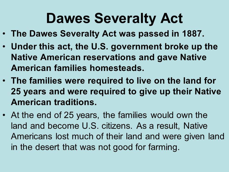Dawes Severalty Act The Dawes Severalty Act was passed in 1887.
