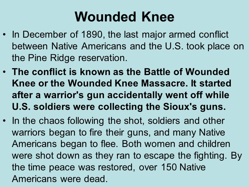 Wounded Knee In December of 1890, the last major armed conflict between Native Americans and the U.S. took place on the Pine Ridge reservation.
