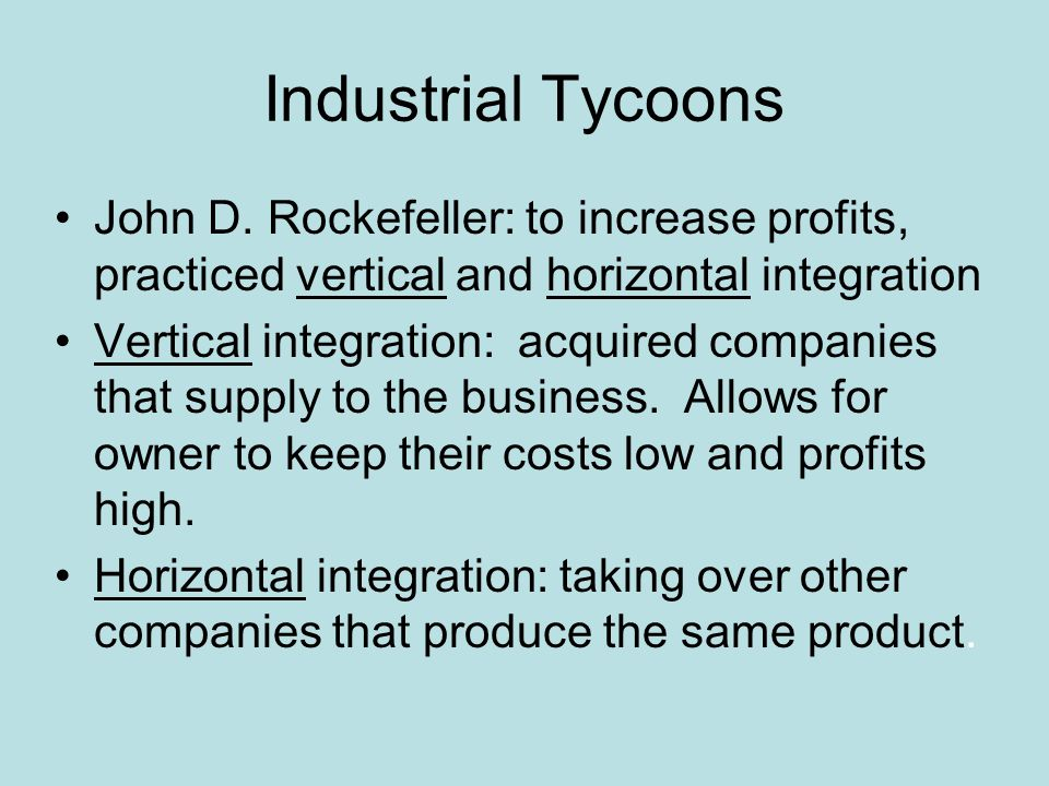 Industrial Tycoons John D. Rockefeller: to increase profits, practiced vertical and horizontal integration.