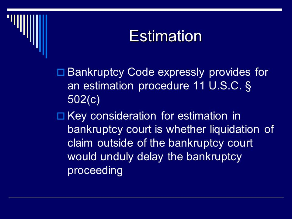 Estimation Bankruptcy Code expressly provides for an estimation procedure 11 U.S.C. § 502(c)