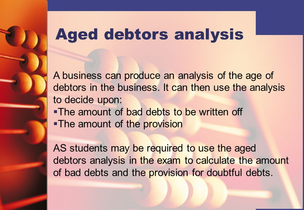 Aged debtors analysis A business can produce an analysis of the age of debtors in the business. It can then use the analysis to decide upon: