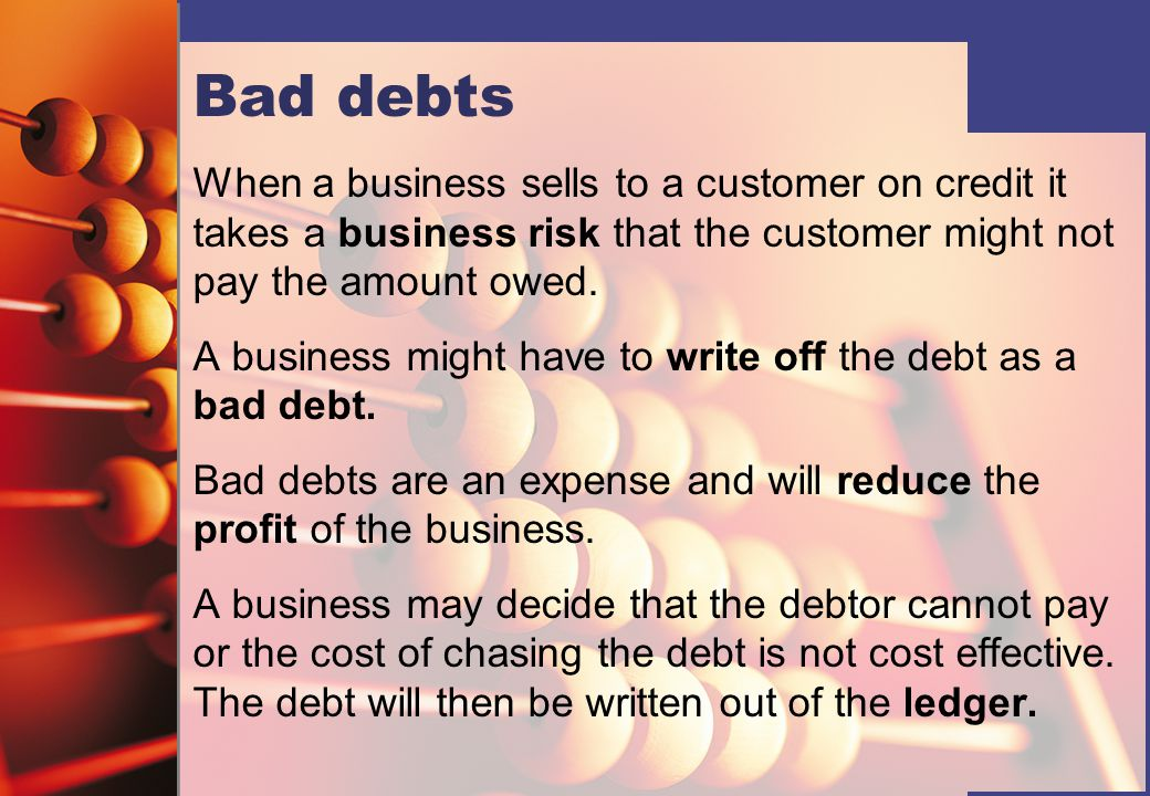 Bad debts When a business sells to a customer on credit it takes a business risk that the customer might not pay the amount owed.