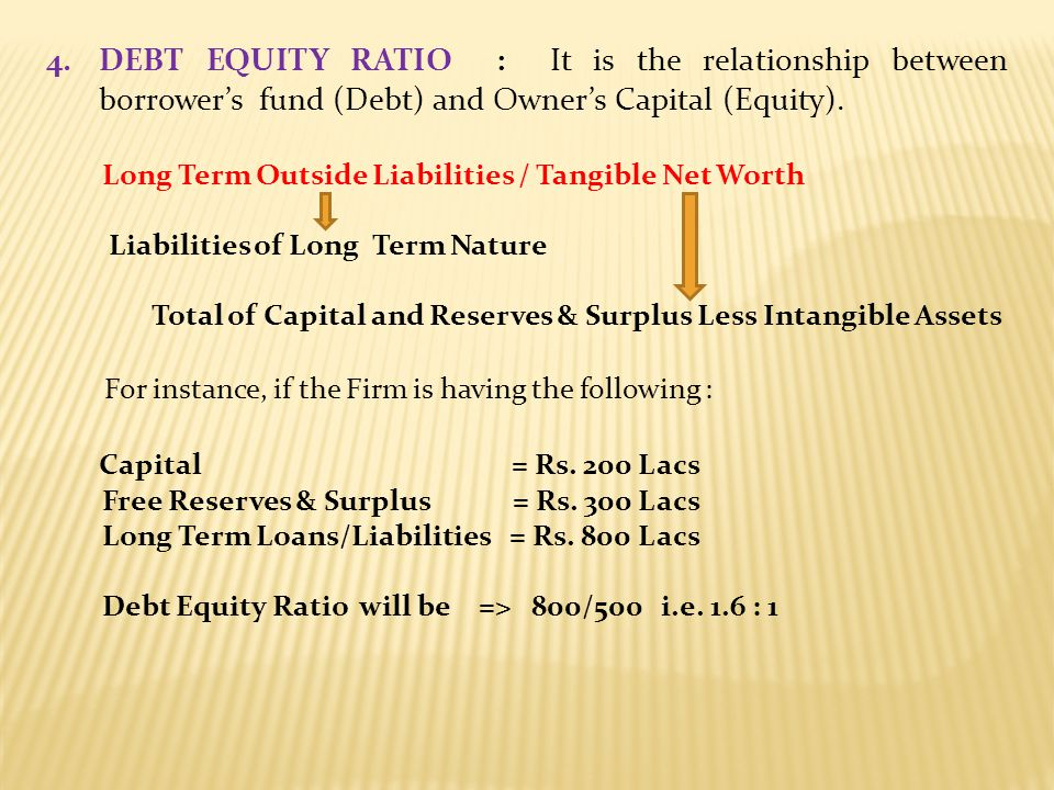 DEBT EQUITY RATIO : It is the relationship between borrower's fund (Debt) and Owner's Capital (Equity).