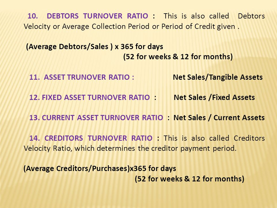 10. DEBTORS TURNOVER RATIO : This is also called Debtors Velocity or Average Collection Period or Period of Credit given .