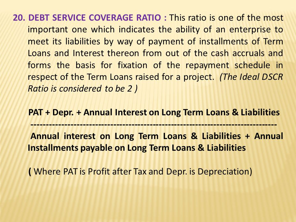 20. DEBT SERVICE COVERAGE RATIO : This ratio is one of the most important one which indicates the ability of an enterprise to meet its liabilities by way of payment of installments of Term Loans and Interest thereon from out of the cash accruals and forms the basis for fixation of the repayment schedule in respect of the Term Loans raised for a project. (The Ideal DSCR Ratio is considered to be 2 )