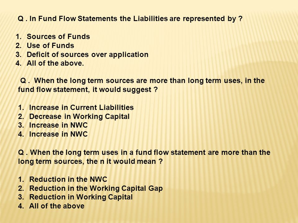 Q . In Fund Flow Statements the Liabilities are represented by