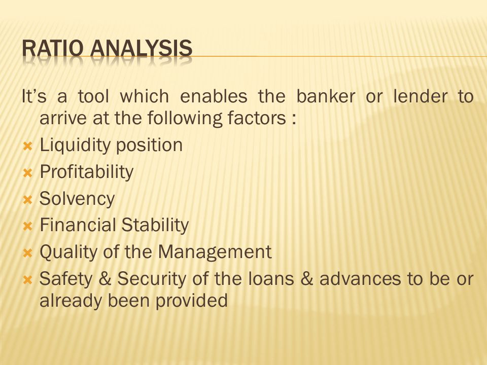 Ratio Analysis It's a tool which enables the banker or lender to arrive at the following factors : Liquidity position.
