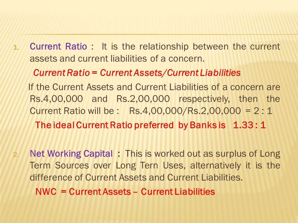Current Ratio : It is the relationship between the current assets and current liabilities of a concern.