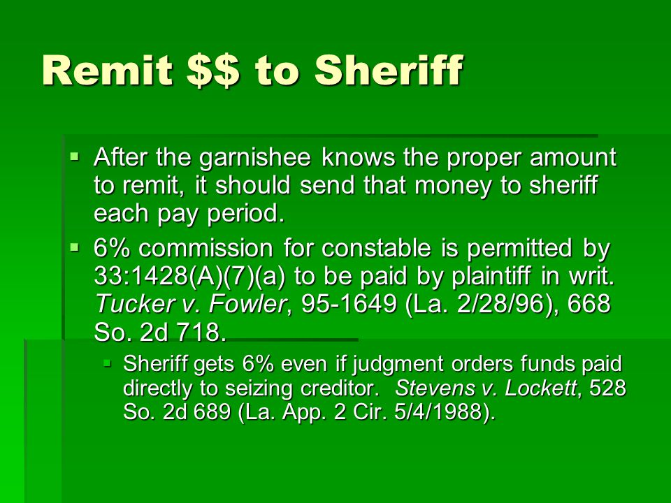 Remit $$ to Sheriff After the garnishee knows the proper amount to remit, it should send that money to sheriff each pay period.
