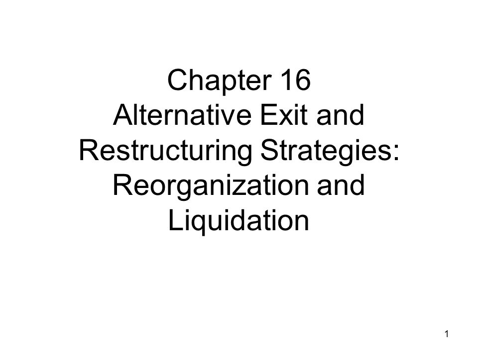 Chapter 16 Alternative Exit and Restructuring Strategies: Reorganization and Liquidation