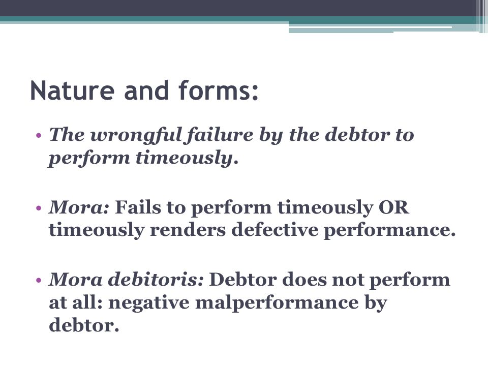 Nature and forms: The wrongful failure by the debtor to perform timeously.