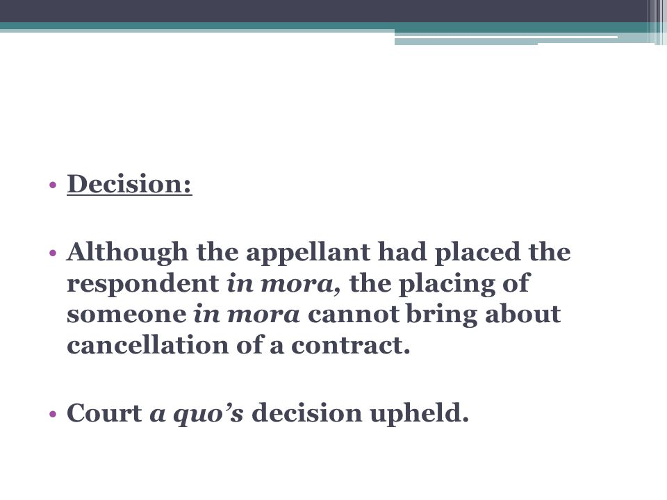 Decision: Although the appellant had placed the respondent in mora, the placing of someone in mora cannot bring about cancellation of a contract.