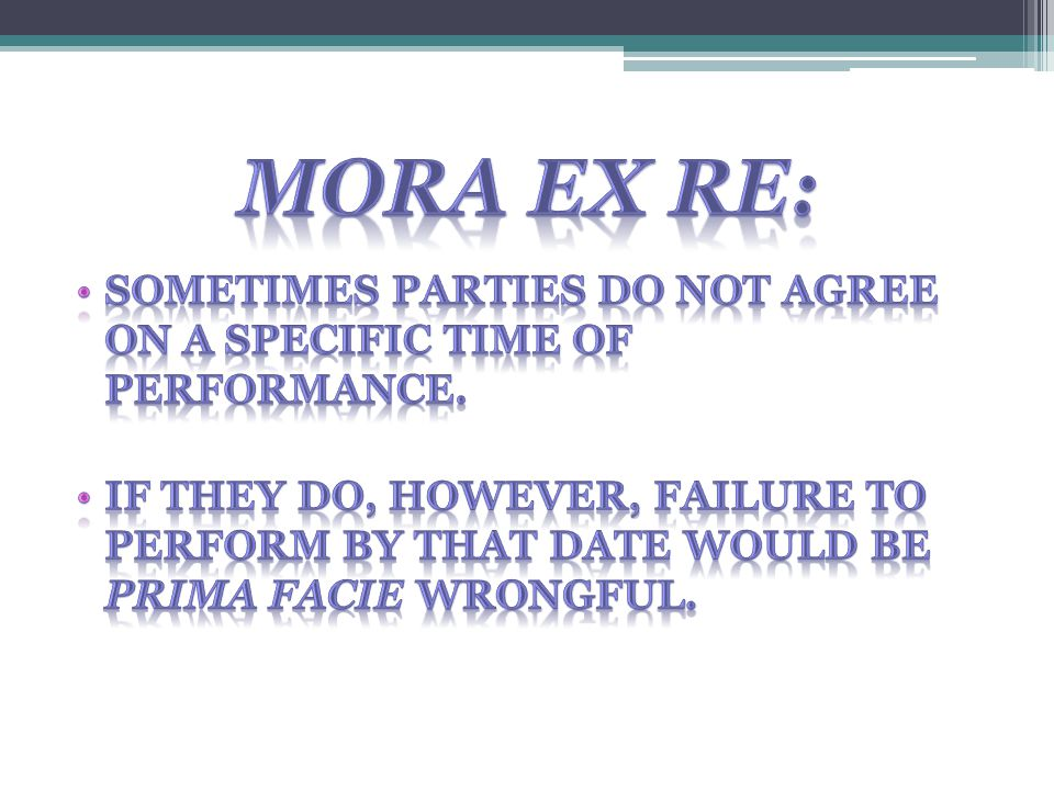 Mora ex re: Sometimes parties do not agree on a specific time of performance.