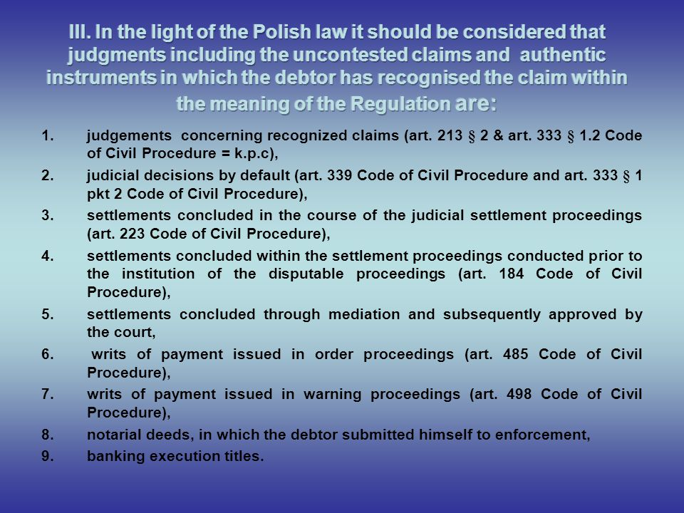III. In the light of the Polish law it should be considered that judgments including the uncontested claims and authentic instruments in which the debtor has recognised the claim within the meaning of the Regulation are: