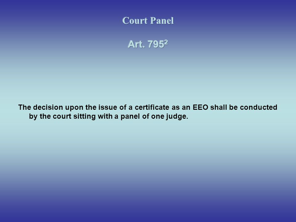 Court Panel Art The decision upon the issue of a certificate as an EEO shall be conducted by the court sitting with a panel of one judge.