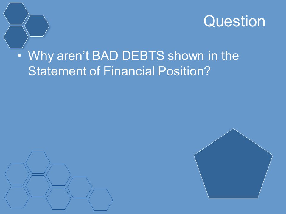 Question Why aren't BAD DEBTS shown in the Statement of Financial Position
