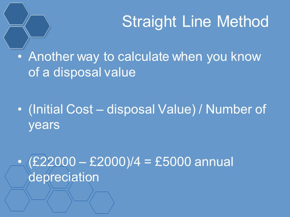 Straight Line Method Another way to calculate when you know of a disposal value. (Initial Cost – disposal Value) / Number of years.