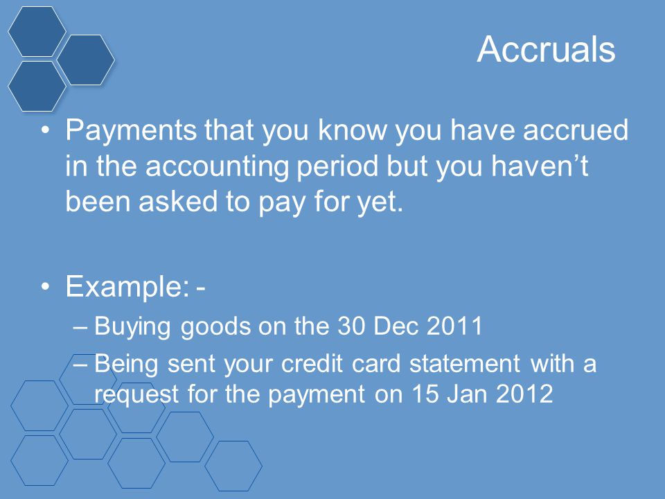 Accruals Payments that you know you have accrued in the accounting period but you haven't been asked to pay for yet.
