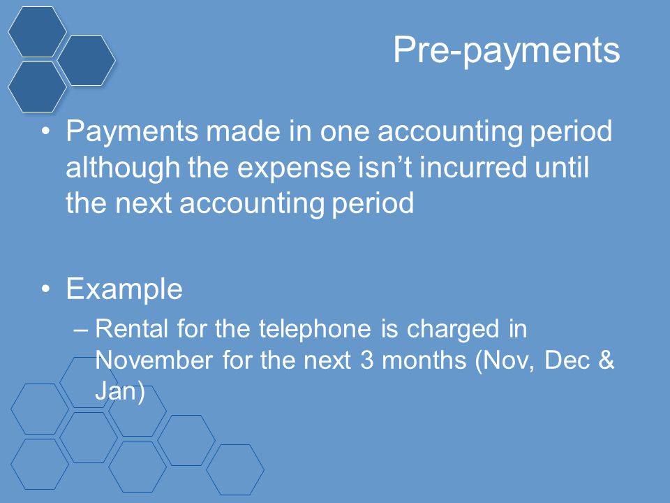 Pre-payments Payments made in one accounting period although the expense isn't incurred until the next accounting period.