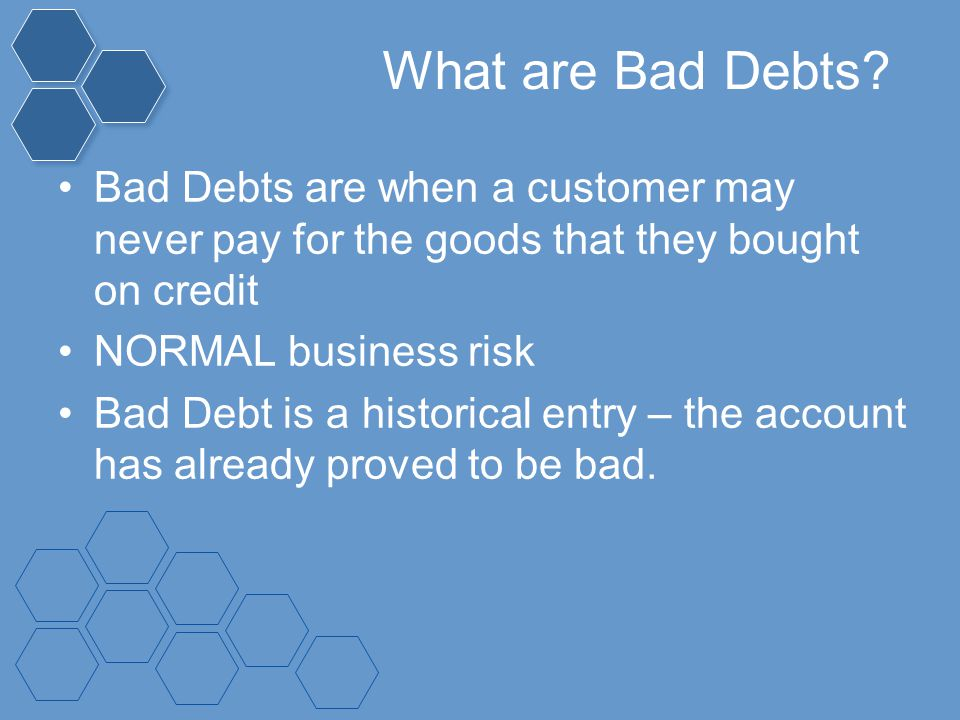 What are Bad Debts Bad Debts are when a customer may never pay for the goods that they bought on credit.