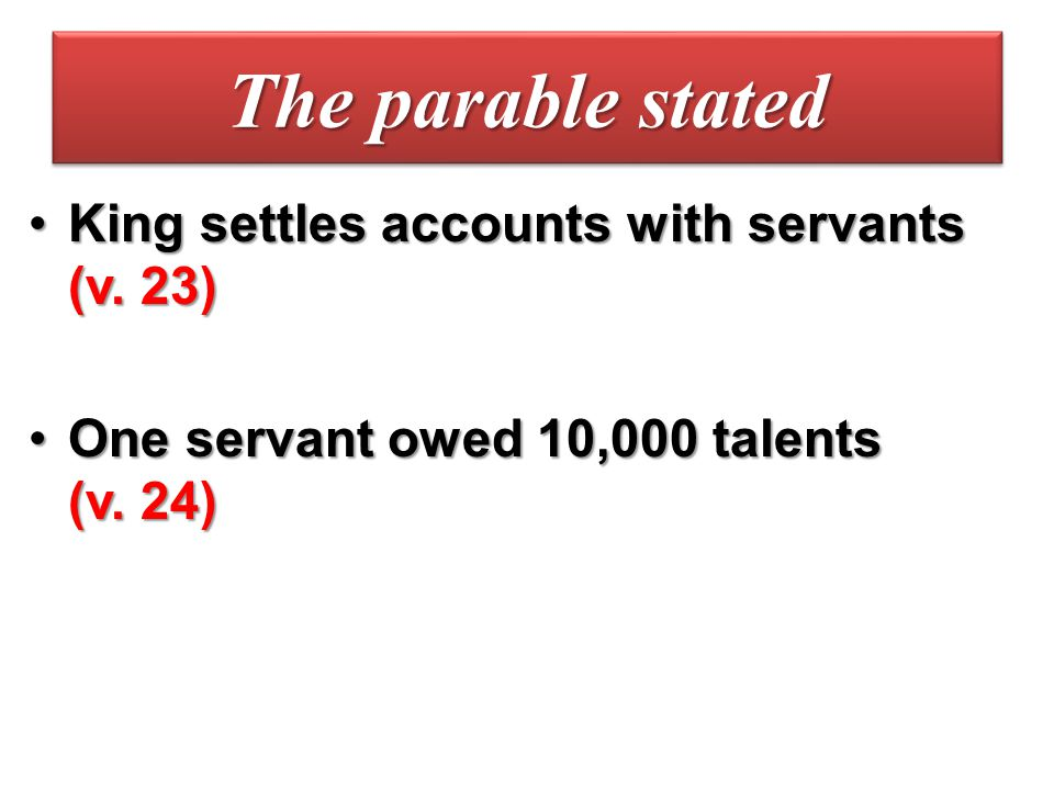 The parable stated King settles accounts with servants (v. 23)