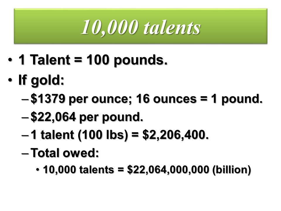 10,000 talents 1 Talent = 100 pounds. If gold: