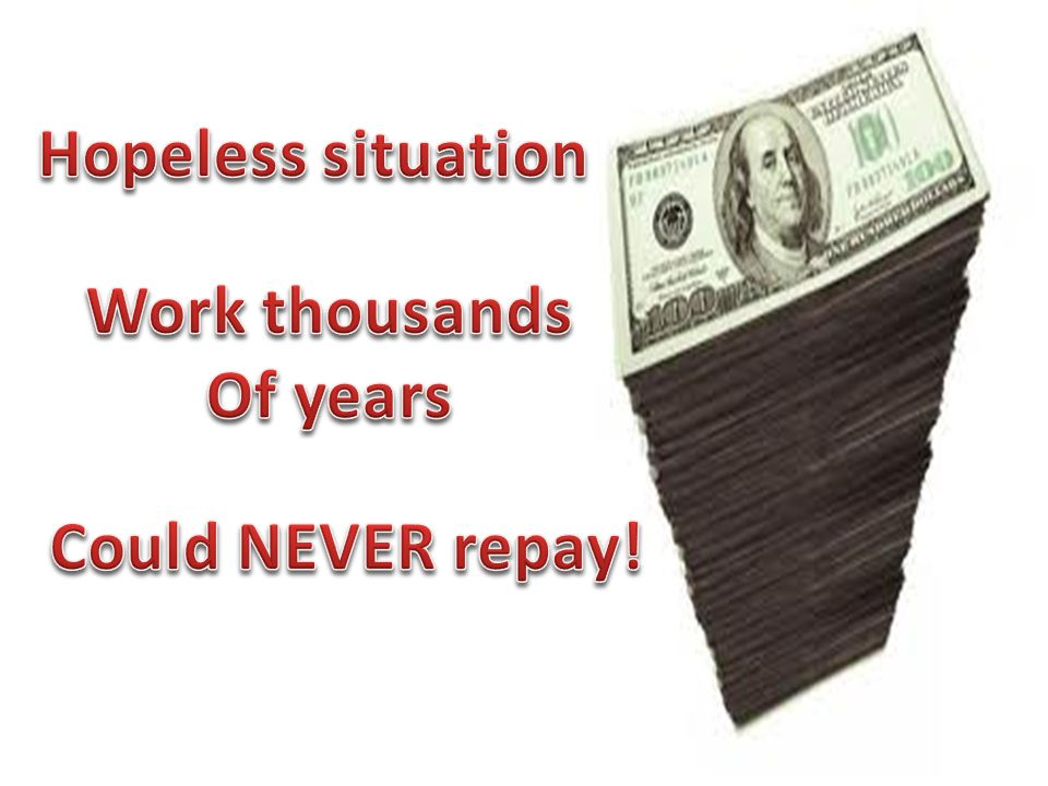 Hopeless situation Work thousands Of years Could NEVER repay!