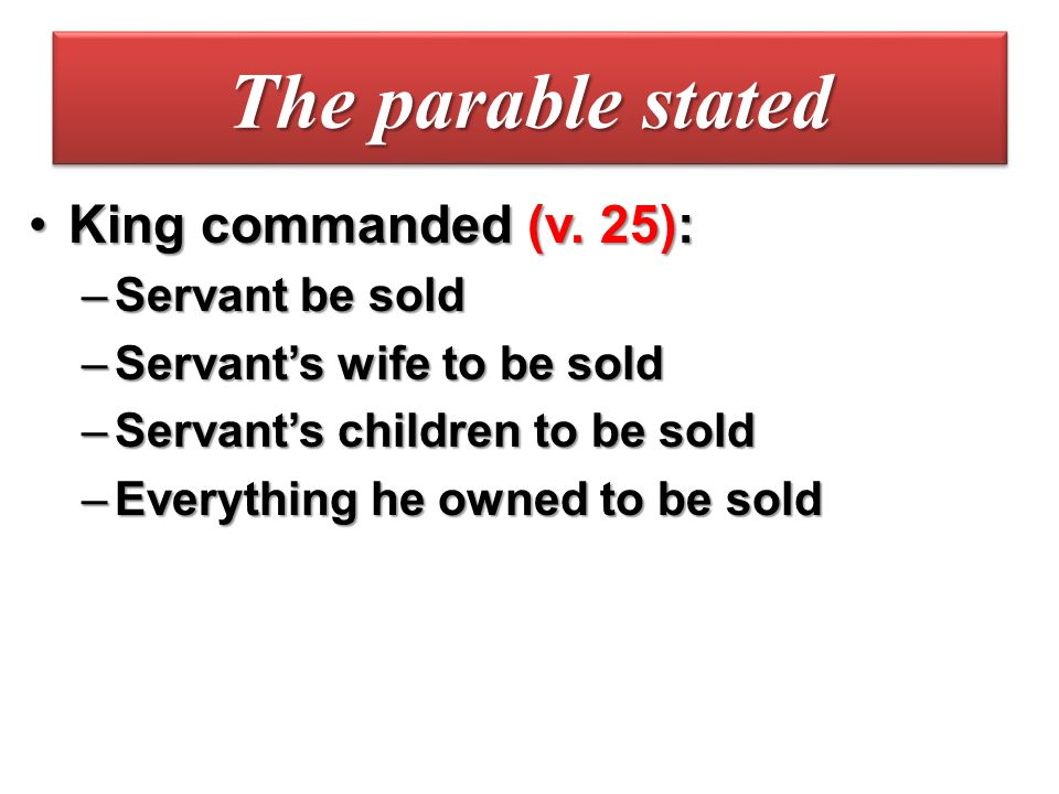 The parable stated King commanded (v. 25): Servant be sold