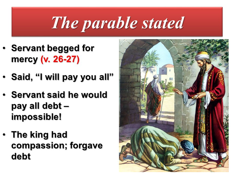 The parable stated Servant begged for mercy (v. 26-27)