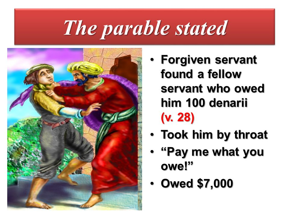The parable stated Forgiven servant found a fellow servant who owed him 100 denarii (v. 28) Took him by throat.