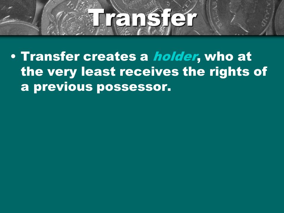 Transfer Transfer creates a holder, who at the very least receives the rights of a previous possessor.