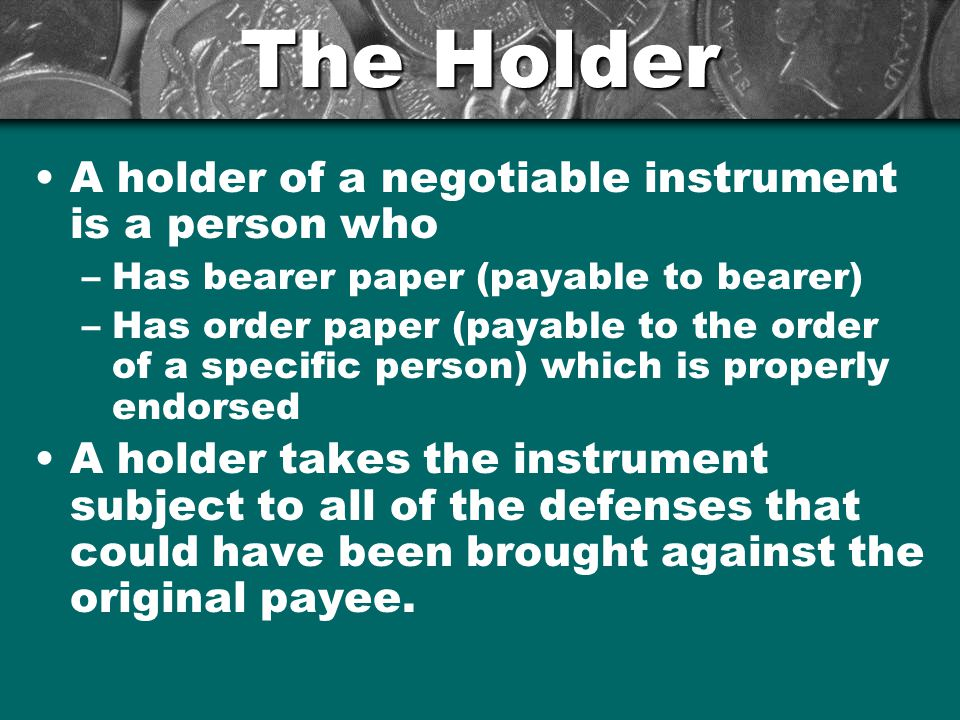 The Holder A holder of a negotiable instrument is a person who