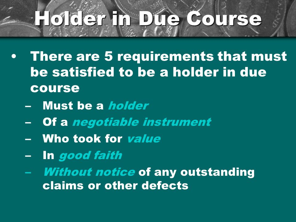 Holder in Due Course There are 5 requirements that must be satisfied to be a holder in due course. Must be a holder.
