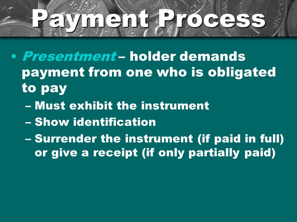 Payment Process Presentment – holder demands payment from one who is obligated to pay. Must exhibit the instrument.