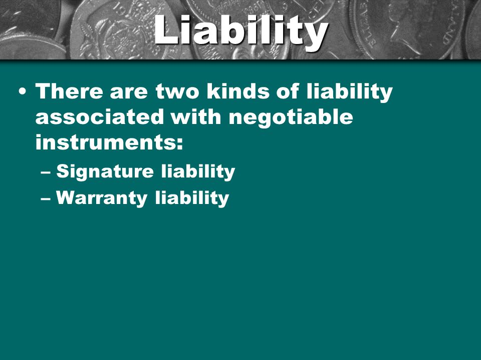 Liability There are two kinds of liability associated with negotiable instruments: Signature liability.