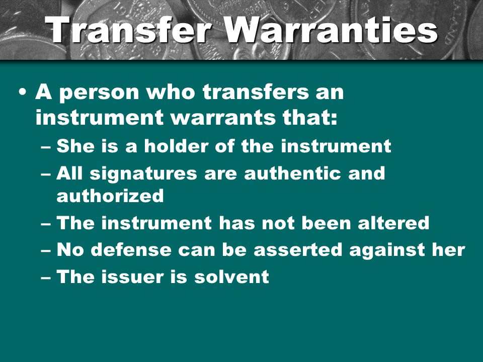 Transfer Warranties A person who transfers an instrument warrants that: She is a holder of the instrument.