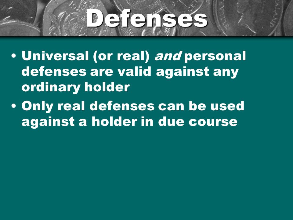 Defenses Universal (or real) and personal defenses are valid against any ordinary holder.