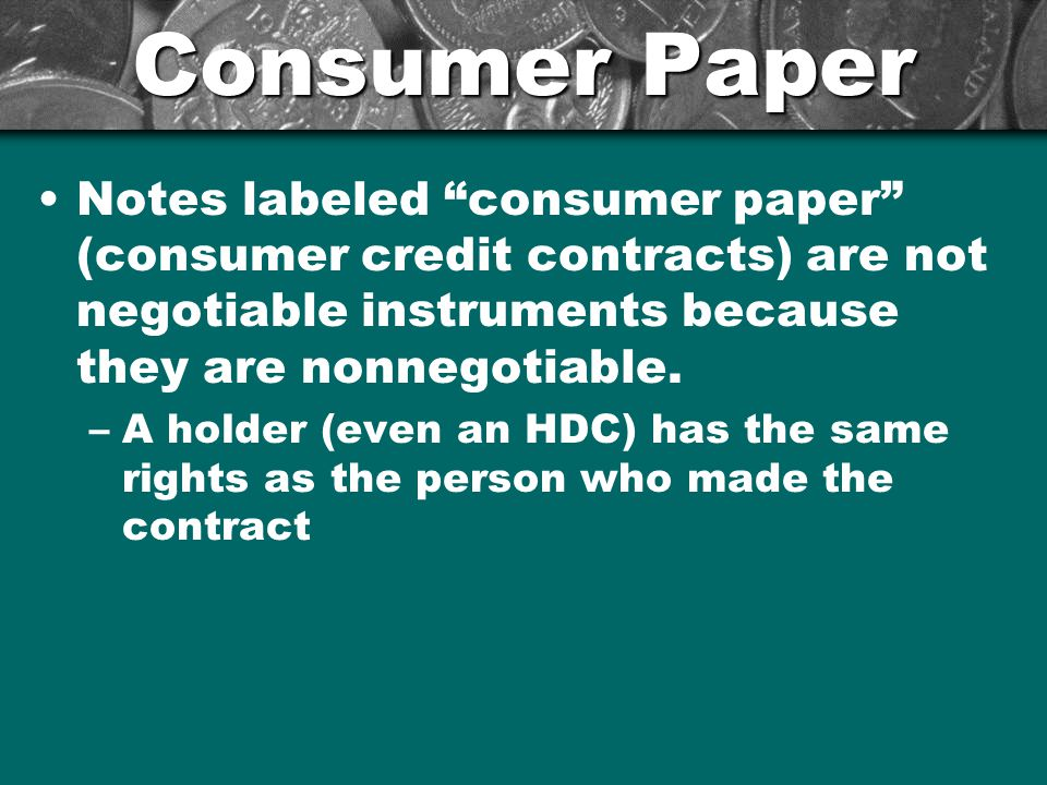 Consumer Paper Notes labeled consumer paper (consumer credit contracts) are not negotiable instruments because they are nonnegotiable.