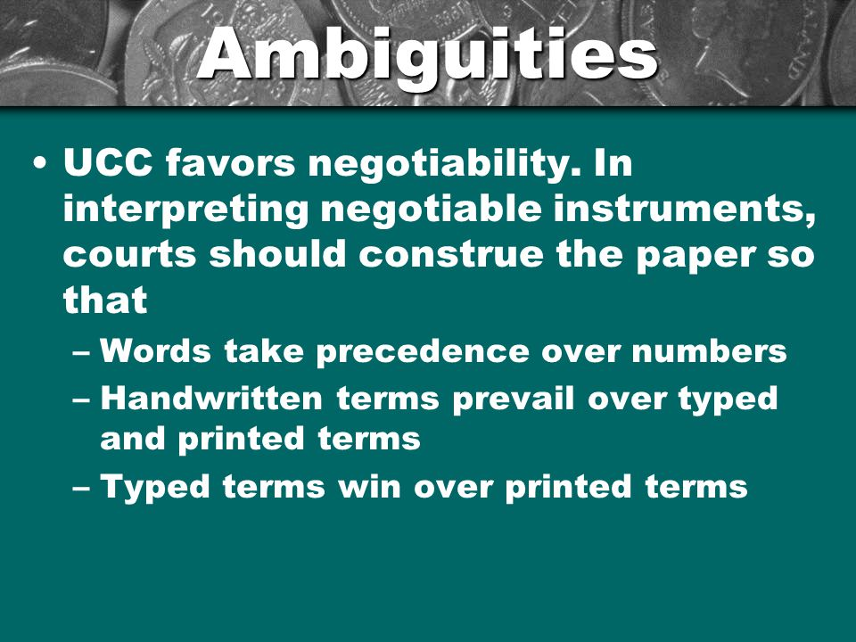Ambiguities UCC favors negotiability. In interpreting negotiable instruments, courts should construe the paper so that.
