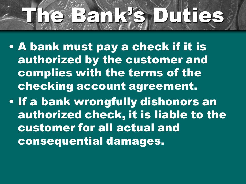 The Bank's Duties A bank must pay a check if it is authorized by the customer and complies with the terms of the checking account agreement.