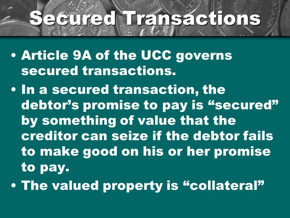 Secured Transactions Article 9A of the UCC governs secured transactions.