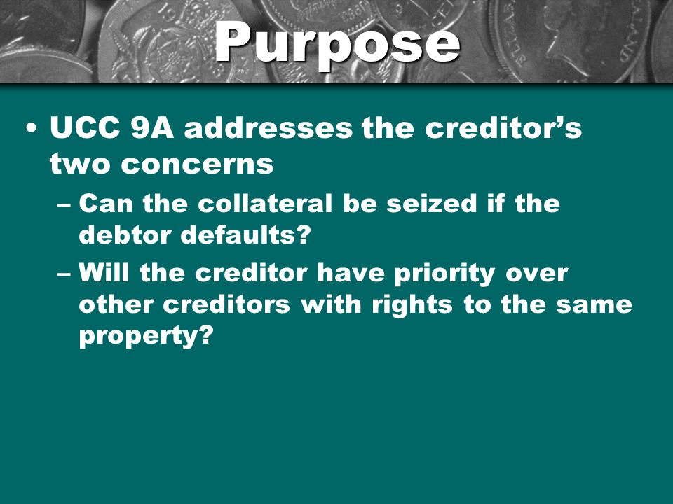 Purpose UCC 9A addresses the creditor's two concerns