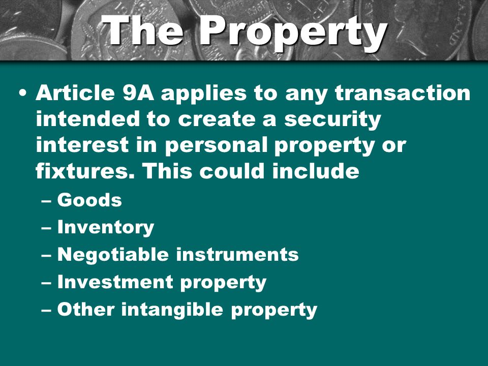 The Property Article 9A applies to any transaction intended to create a security interest in personal property or fixtures. This could include.