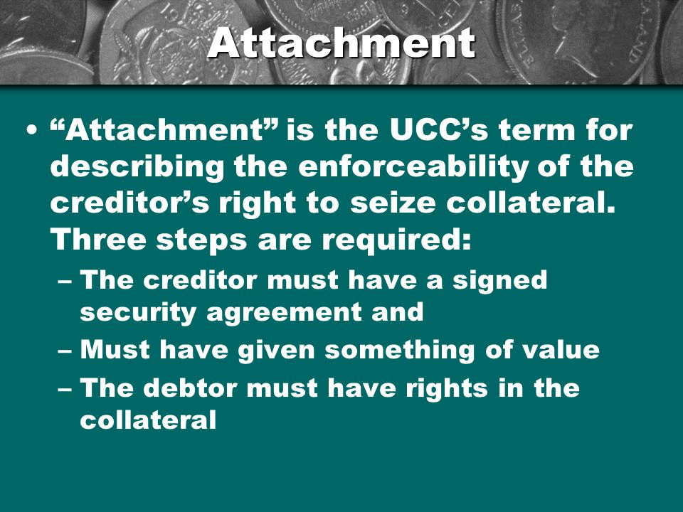 Attachment Attachment is the UCC's term for describing the enforceability of the creditor's right to seize collateral. Three steps are required:
