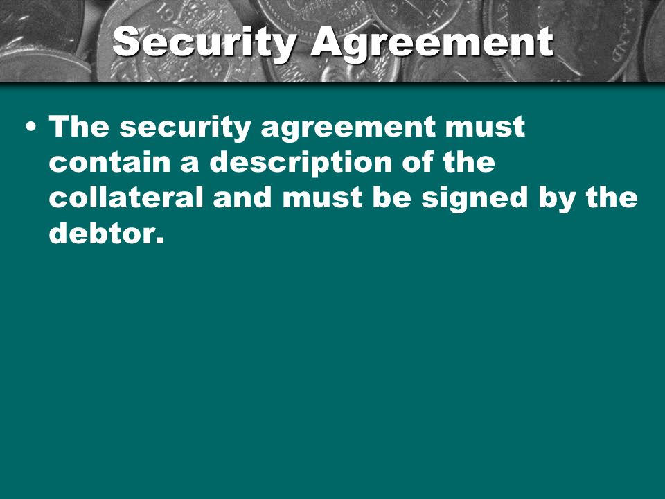 Security Agreement The security agreement must contain a description of the collateral and must be signed by the debtor.
