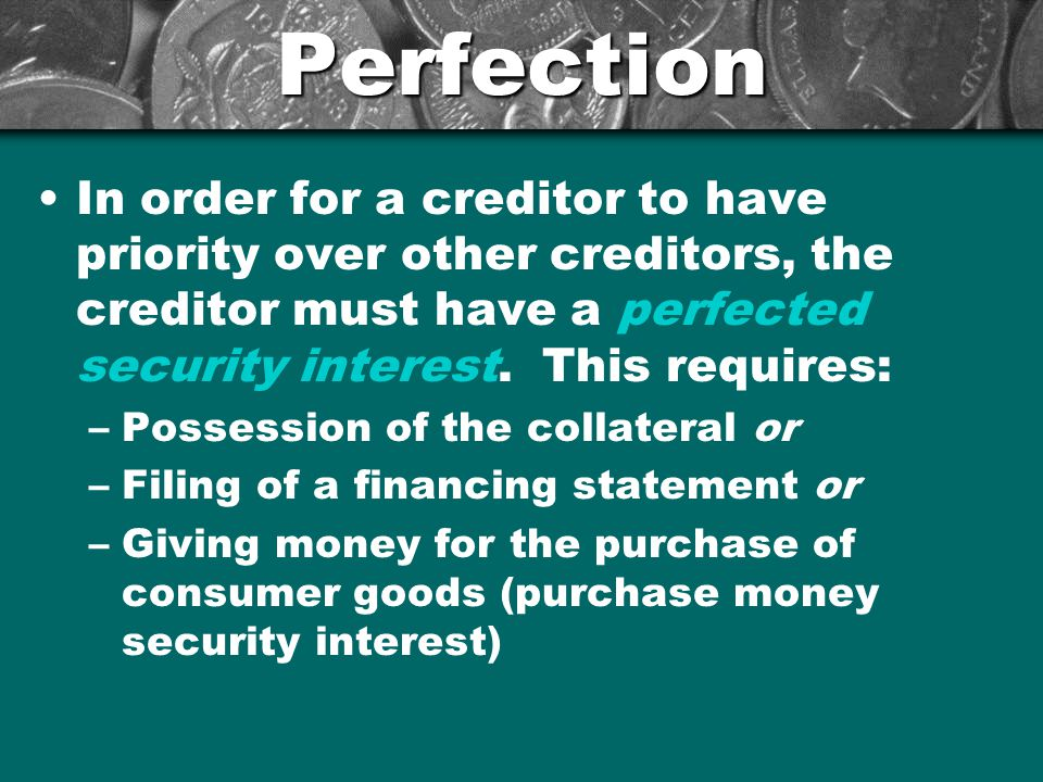 Perfection In order for a creditor to have priority over other creditors, the creditor must have a perfected security interest. This requires: